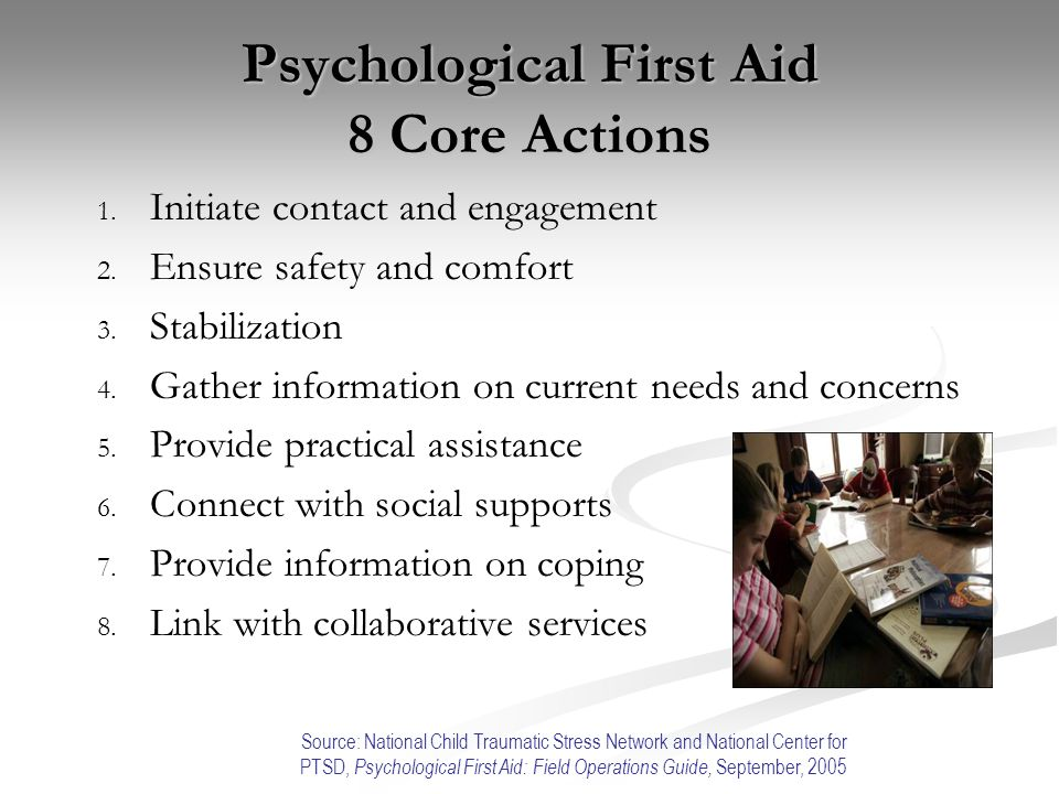 Psychological First Aid 8 Core Actions 1. 1. Initiate contact and engagement 2. 2. Ensure safety and comfort 3. 3. Stabilization 4. 4. Gather informat