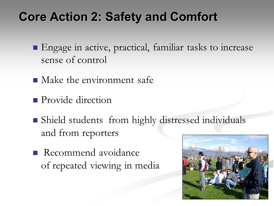 Core Action 2: Safety and Comfort Engage in active, practical, familiar tasks to increase sense of control Make the environment safe Provide direction