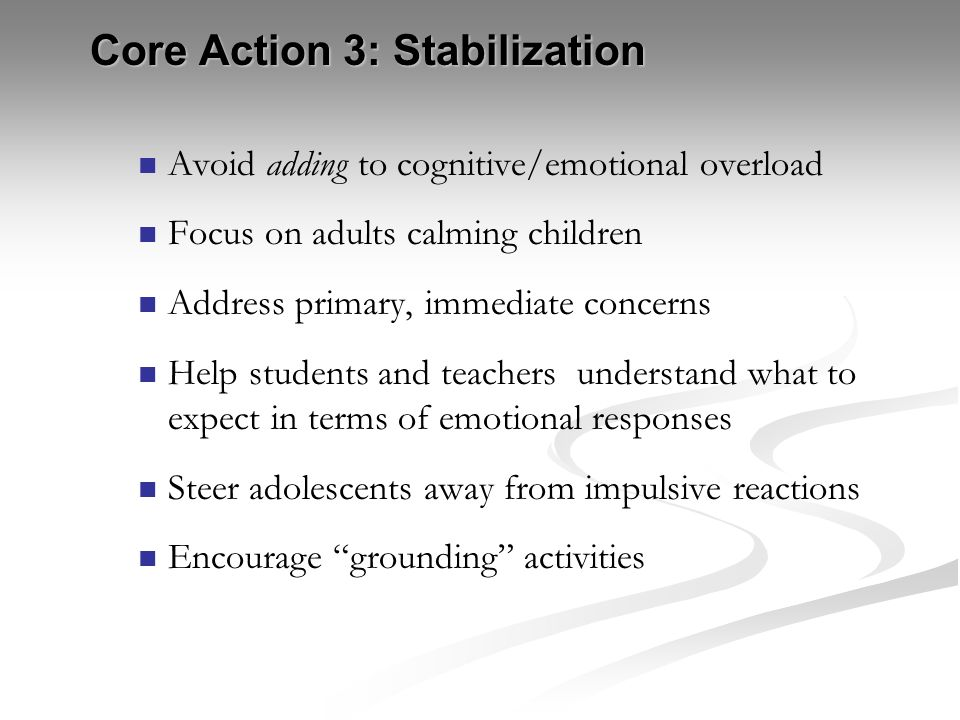 Core Action 3: Stabilization Avoid adding to cognitive/emotional overload Focus on adults calming children Address primary, immediate concerns Help st
