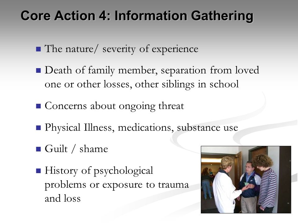 Core Action 4: Information Gathering The nature/ severity of experience Death of family member, separation from loved one or other losses, other sibli