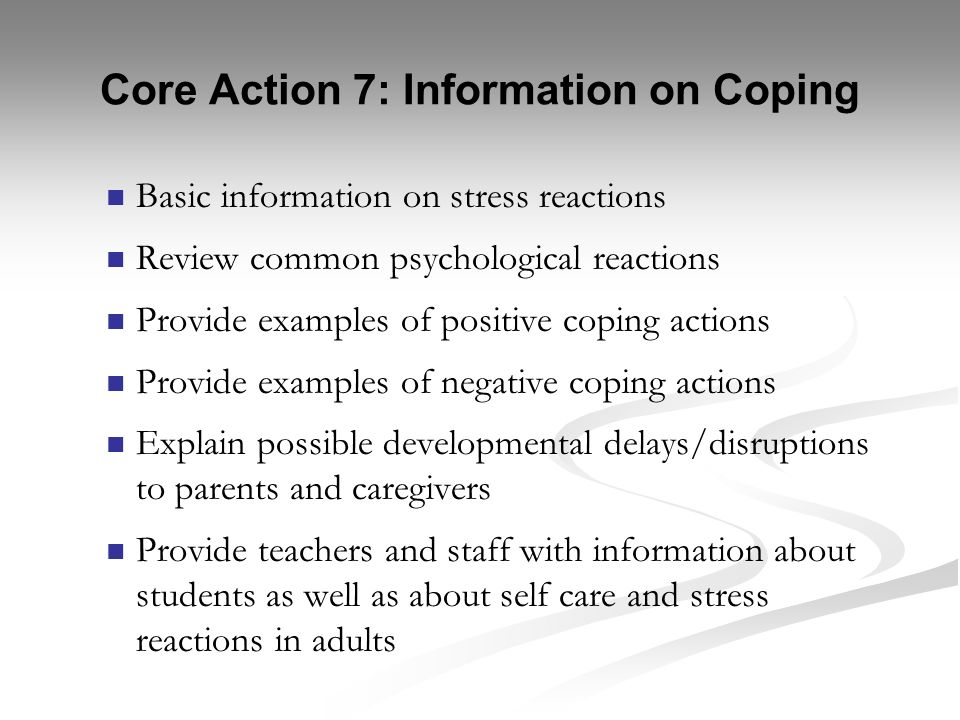 Core Action 7: Information on Coping Basic information on stress reactions Review common psychological reactions Provide examples of positive coping a