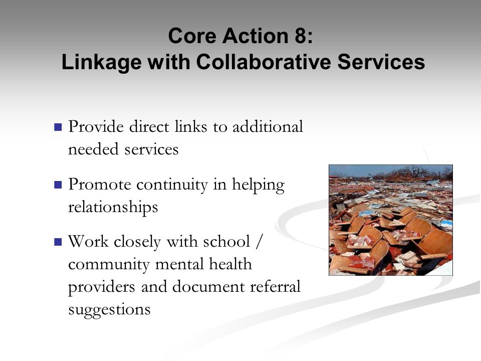 Core Action 8: Linkage with Collaborative Services Provide direct links to additional needed services Promote continuity in helping relationships Work
