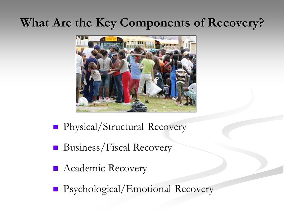 What Are the Key Components of Recovery? Physical/Structural Recovery Business/Fiscal Recovery Academic Recovery Psychological/Emotional Recovery