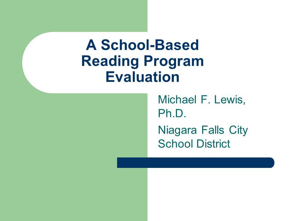 A School-Based Reading Program Evaluation Michael F. Lewis, Ph.D. Niagara Falls City School District