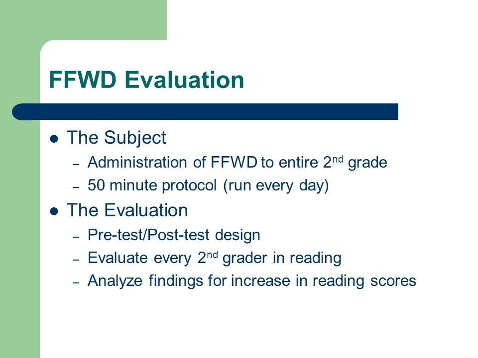 FFWD Evaluation The Subject – Administration of FFWD to entire 2 nd grade – 50 minute protocol (run every day) The Evaluation – Pre-test/Post-test des