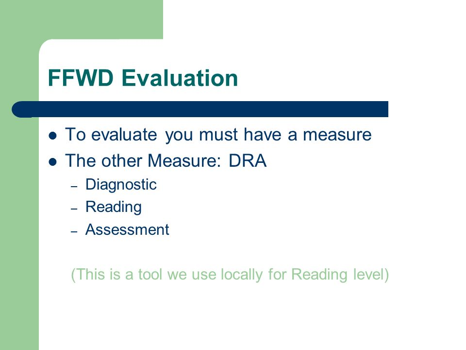 FFWD Evaluation To evaluate you must have a measure The other Measure: DRA – Diagnostic – Reading – Assessment (This is a tool we use locally for Read