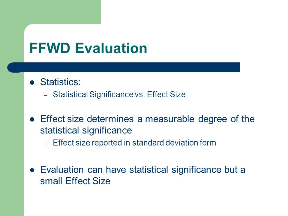 FFWD Evaluation Statistics: – Statistical Significance vs. Effect Size Effect size determines a measurable degree of the statistical significance – Ef
