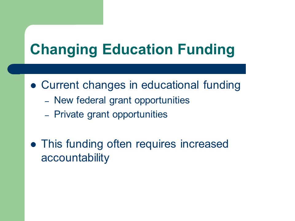 Changing Education Funding Current changes in educational funding – New federal grant opportunities – Private grant opportunities This funding often r
