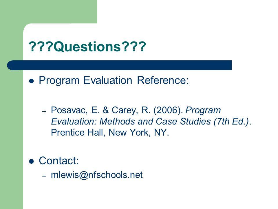 ???Questions??? Program Evaluation Reference: – Posavac, E. & Carey, R. (2006). Program Evaluation: Methods and Case Studies (7th Ed.). Prentice Hall,