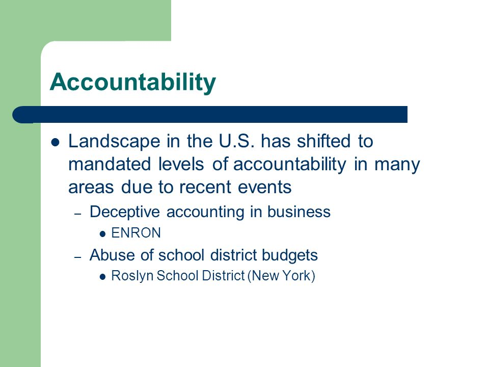 Accountability Landscape in the U.S. has shifted to mandated levels of accountability in many areas due to recent events – Deceptive accounting in bus