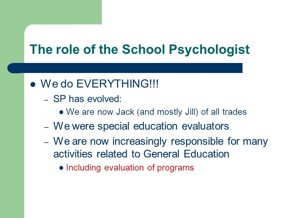 The role of the School Psychologist We do EVERYTHING!!! – SP has evolved: We are now Jack (and mostly Jill) of all trades – We were special education