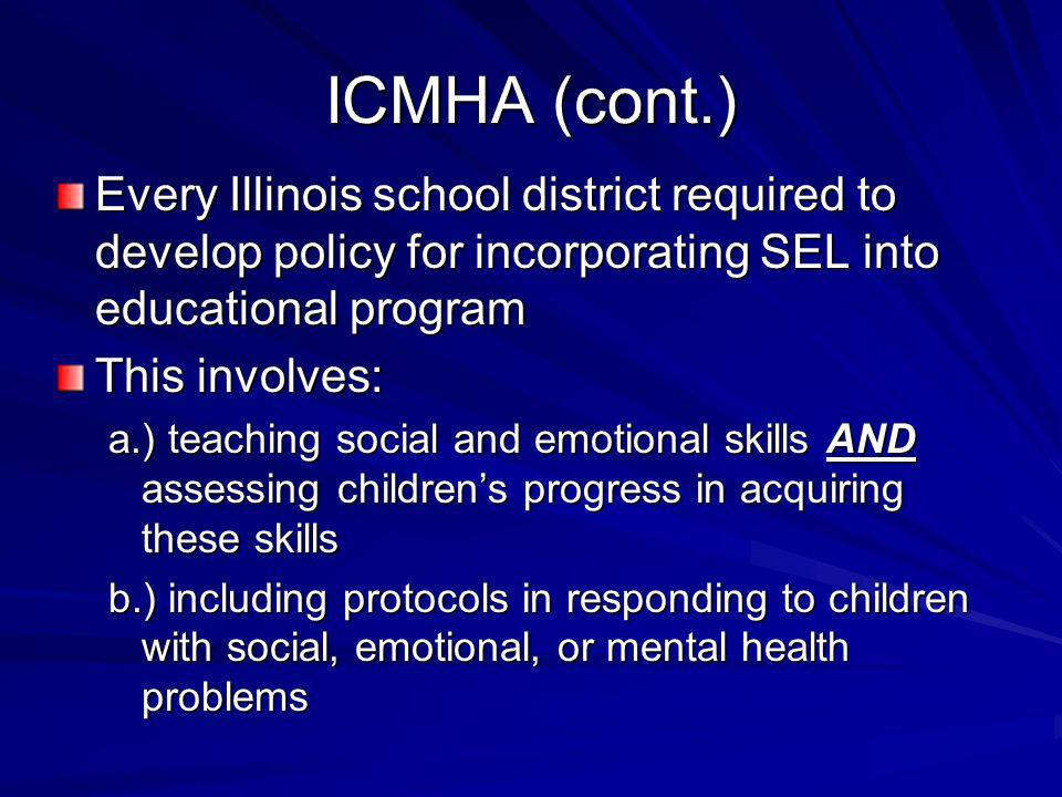 ICMHA (cont.) Every Illinois school district required to develop policy for incorporating SEL into educational program This involves: a.) teaching soc