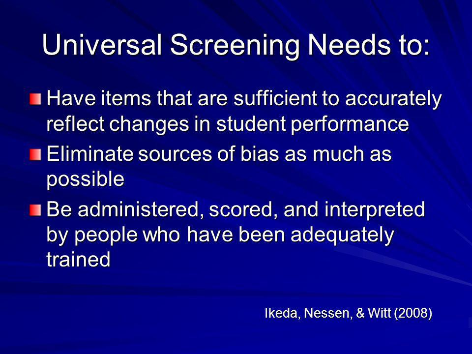 Universal Screening Needs to: Have items that are sufficient to accurately reflect changes in student performance Eliminate sources of bias as much as
