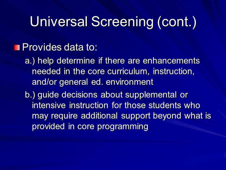 Universal Screening (cont.) Provides data to: a.) help determine if there are enhancements needed in the core curriculum, instruction, and/or general