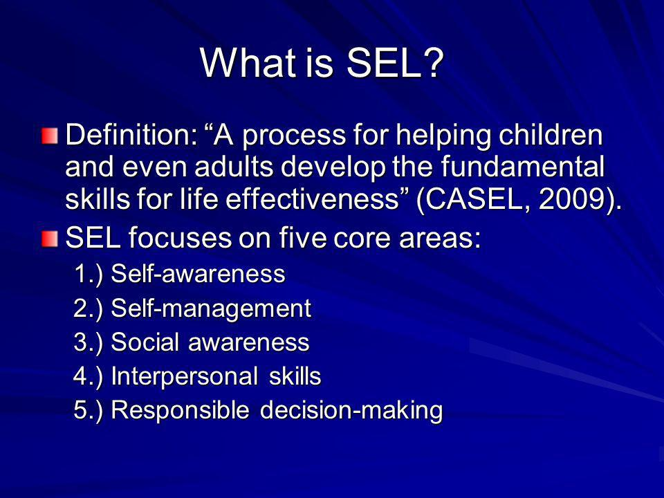 What is SEL? Definition: A process for helping children and even adults develop the fundamental skills for life effectiveness (CASEL, 2009). SEL focus