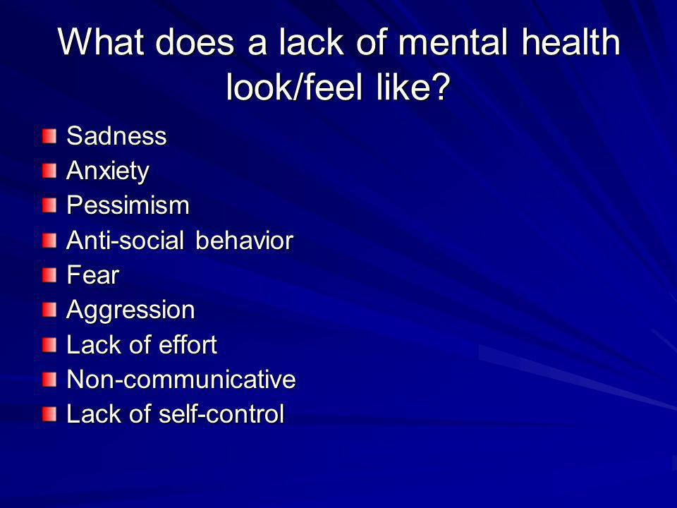 What does a lack of mental health look/feel like? SadnessAnxietyPessimism Anti-social behavior FearAggression Lack of effort Non-communicative Lack of