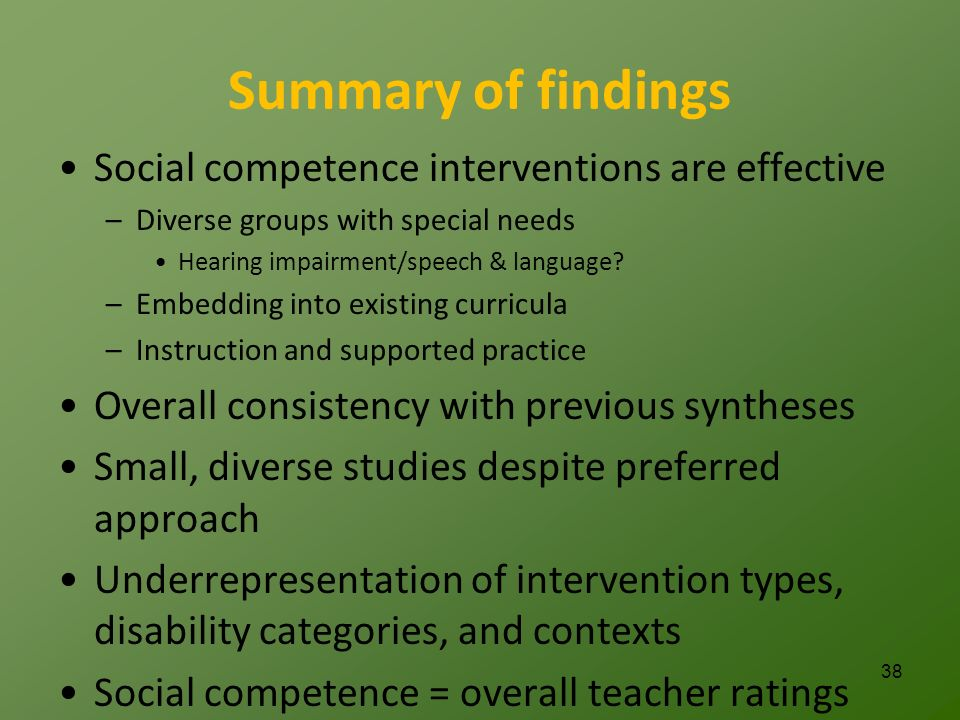 Summary of findings Social competence interventions are effective –Diverse groups with special needs Hearing impairment/speech & language.