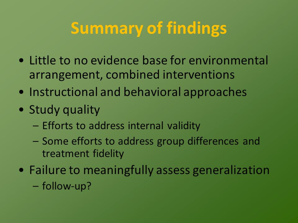 Summary of findings Little to no evidence base for environmental arrangement, combined interventions Instructional and behavioral approaches Study quality –Efforts to address internal validity –Some efforts to address group differences and treatment fidelity Failure to meaningfully assess generalization –follow-up