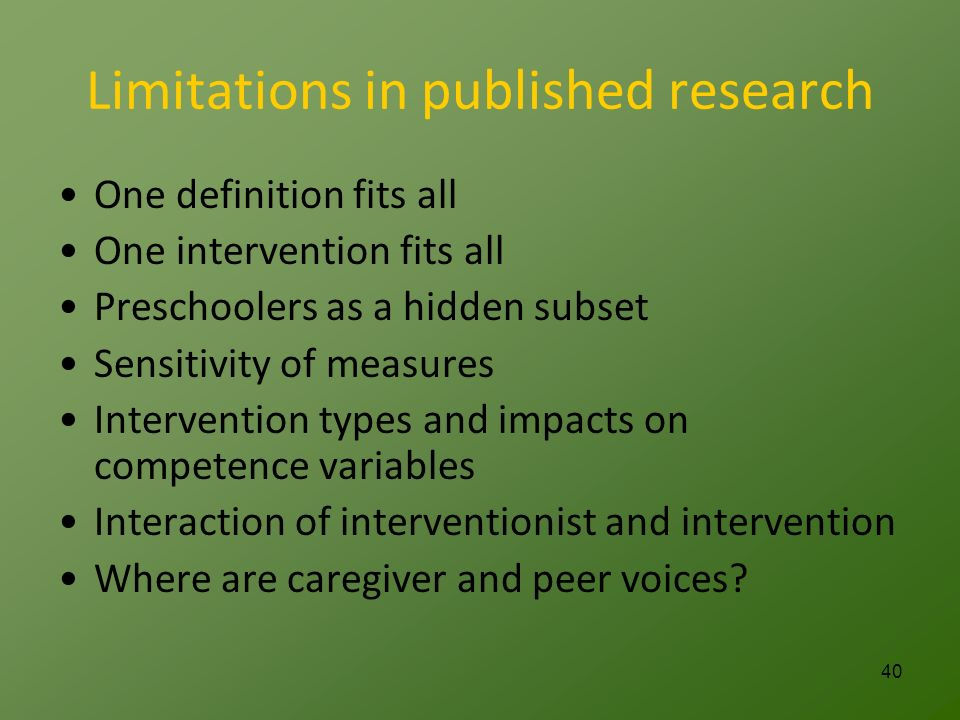 Limitations in published research One definition fits all One intervention fits all Preschoolers as a hidden subset Sensitivity of measures Intervention types and impacts on competence variables Interaction of interventionist and intervention Where are caregiver and peer voices.