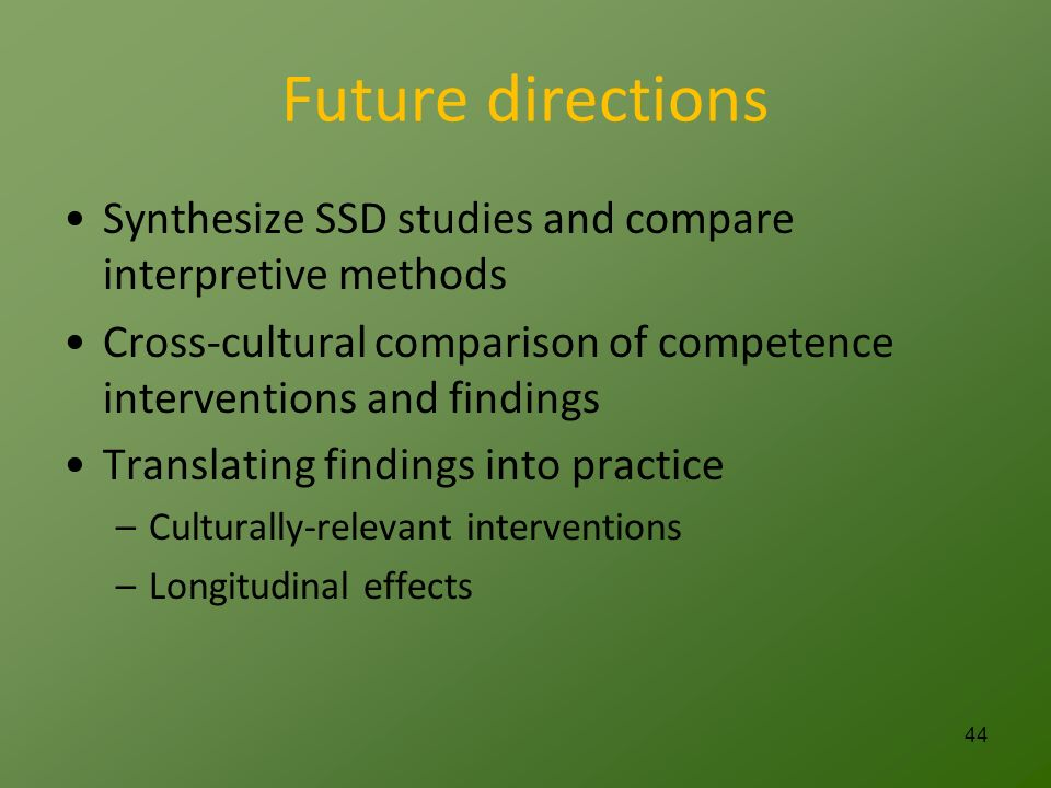 Future directions Synthesize SSD studies and compare interpretive methods Cross-cultural comparison of competence interventions and findings Translating findings into practice –Culturally-relevant interventions –Longitudinal effects 44