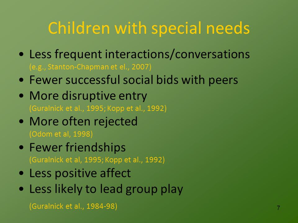 Children with special needs Less frequent interactions/conversations (e.g., Stanton-Chapman et el., 2007) Fewer successful social bids with peers More disruptive entry (Guralnick et al., 1995; Kopp et al., 1992) More often rejected (Odom et al, 1998) Fewer friendships (Guralnick et al, 1995; Kopp et al., 1992) Less positive affect Less likely to lead group play (Guralnick et al., 1984-98) 7