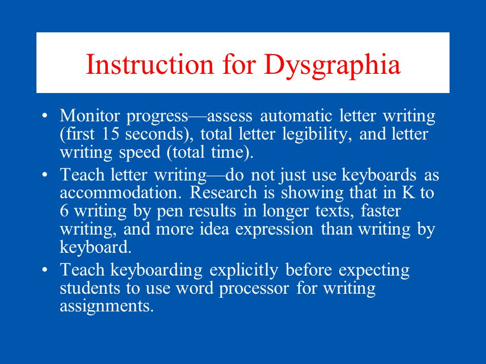 Instruction for Dysgraphia Teach for Letter Retrieval from long-term memory (Writing letters that come after and before other letterstransfers to longer compositions).