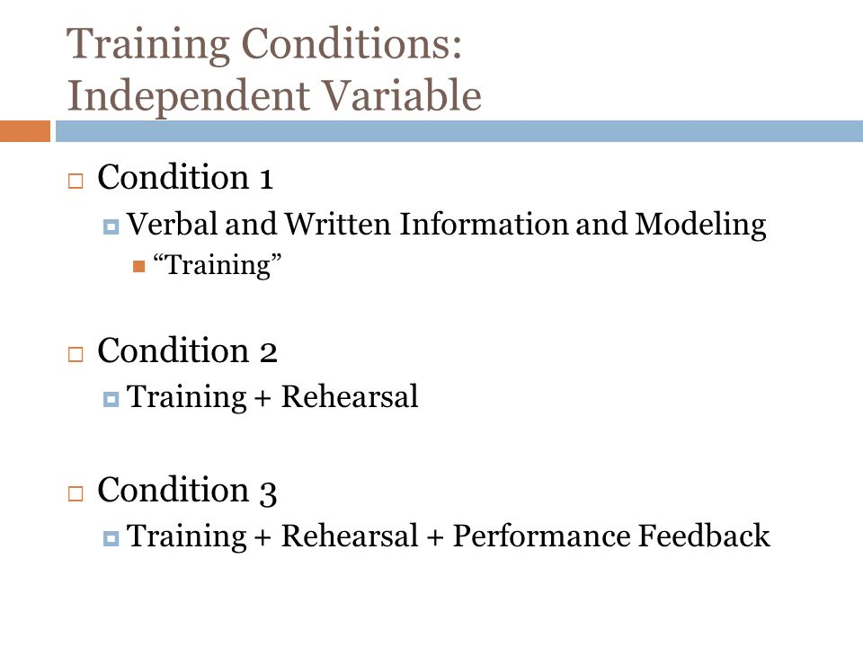 Training Conditions: Independent Variable Condition 1 Verbal and Written Information and Modeling Training Condition 2 Training + Rehearsal Condition 3 Training + Rehearsal + Performance Feedback