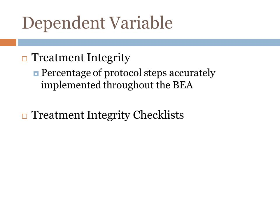 Dependent Variable Treatment Integrity Percentage of protocol steps accurately implemented throughout the BEA Treatment Integrity Checklists