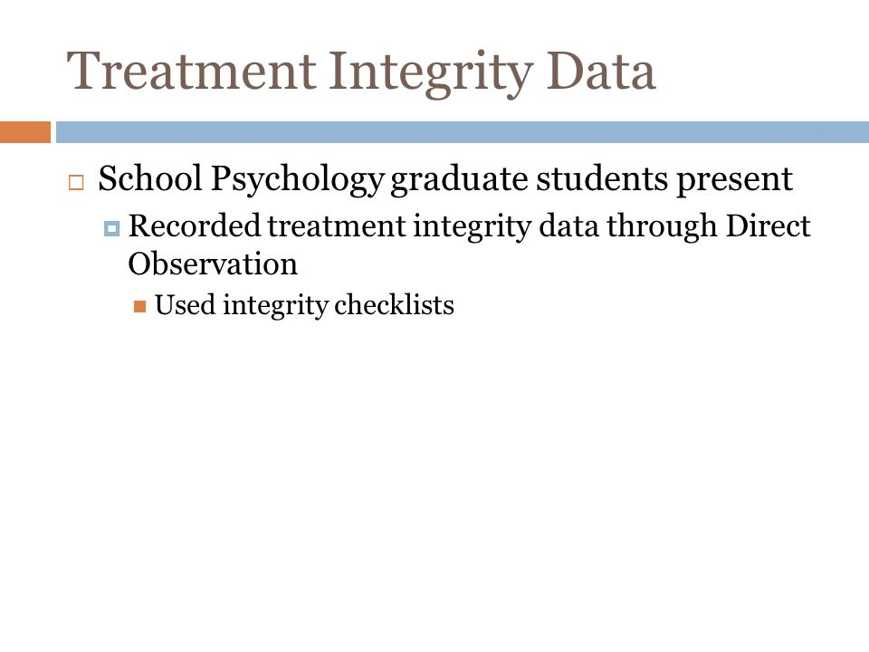 Treatment Integrity Data School Psychology graduate students present Recorded treatment integrity data through Direct Observation Used integrity checklists