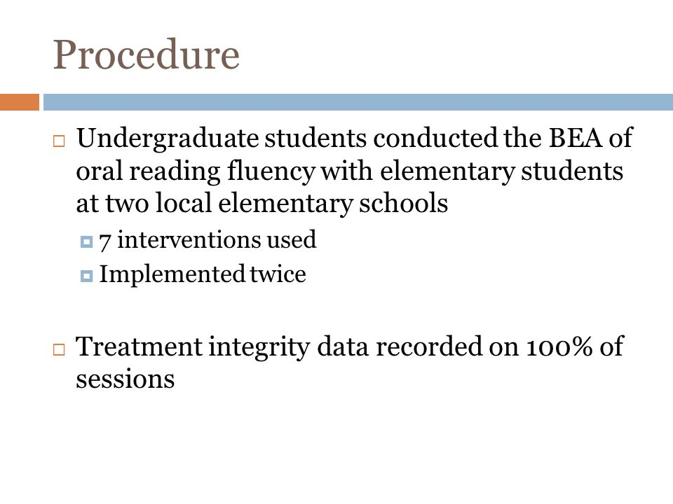 Procedure Undergraduate students conducted the BEA of oral reading fluency with elementary students at two local elementary schools 7 interventions used Implemented twice Treatment integrity data recorded on 100% of sessions