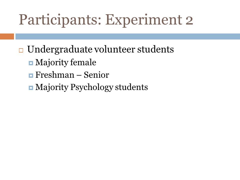 Participants: Experiment 2 Undergraduate volunteer students Majority female Freshman – Senior Majority Psychology students