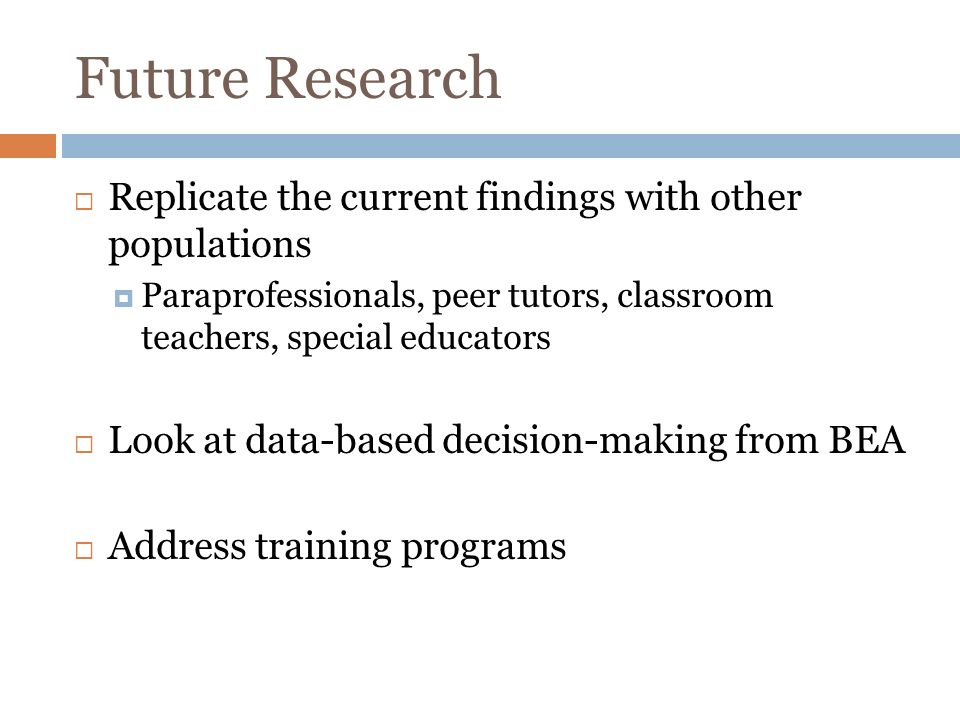 Future Research Replicate the current findings with other populations Paraprofessionals, peer tutors, classroom teachers, special educators Look at data-based decision-making from BEA Address training programs