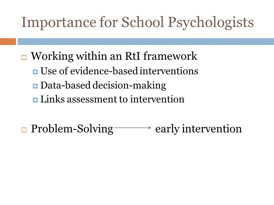 Importance for School Psychologists Working within an RtI framework Use of evidence-based interventions Data-based decision-making Links assessment to intervention Problem-Solving early intervention