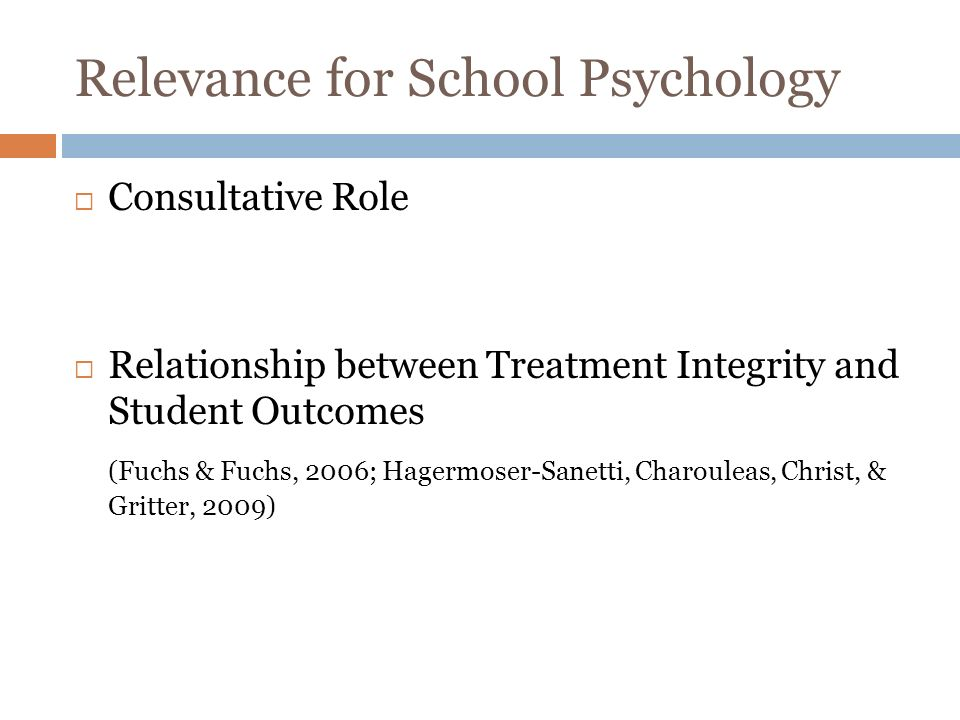 Relevance for School Psychology Consultative Role Relationship between Treatment Integrity and Student Outcomes (Fuchs & Fuchs, 2006; Hagermoser-Sanetti, Charouleas, Christ, & Gritter, 2009)