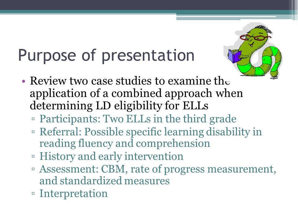Purpose of presentation Review two case studies to examine the application of a combined approach when determining LD eligibility for ELLs Participant