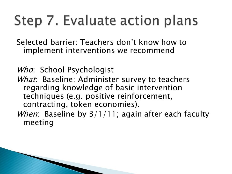 Selected barrier: Teachers dont know how to implement interventions we recommend Who: School Psychologist What: Baseline: Administer survey to teachers regarding knowledge of basic intervention techniques (e.g.