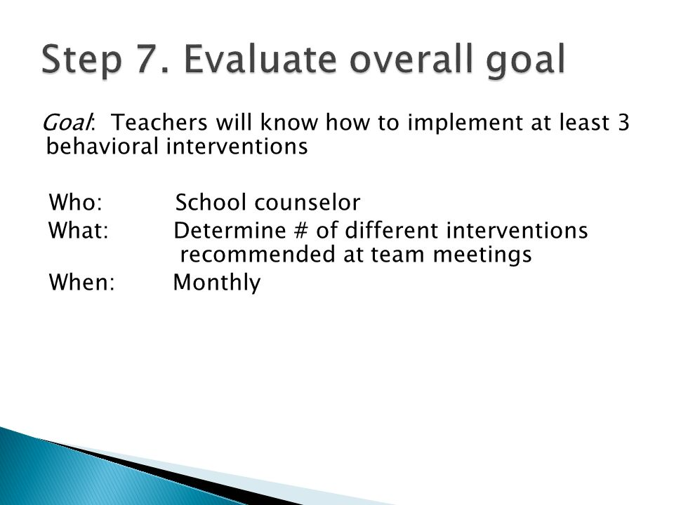 Goal: Teachers will know how to implement at least 3 behavioral interventions Who:School counselor What: Determine # of different interventions recommended at team meetings When: Monthly
