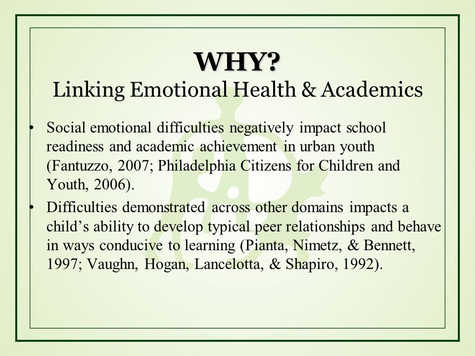 WHY? WHY? Linking Emotional Health & Academics Social emotional difficulties negatively impact school readiness and academic achievement in urban yout