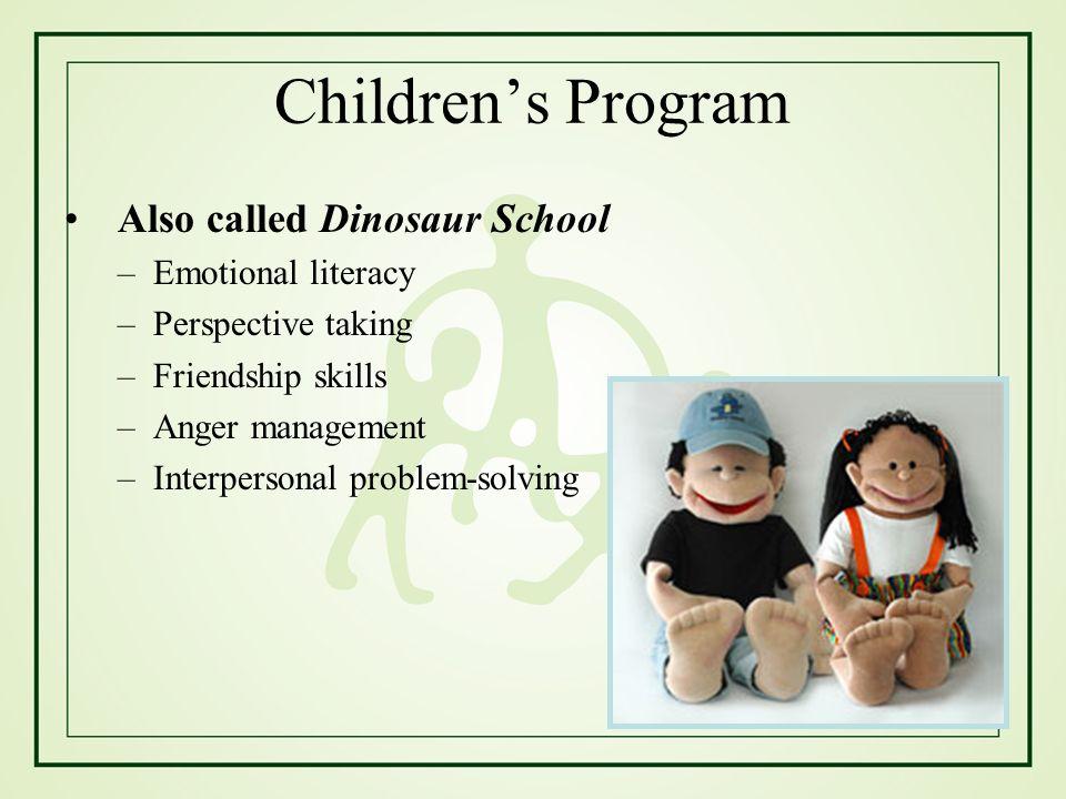 Childrens Program Also called Dinosaur School –Emotional literacy –Perspective taking –Friendship skills –Anger management –Interpersonal problem-solving