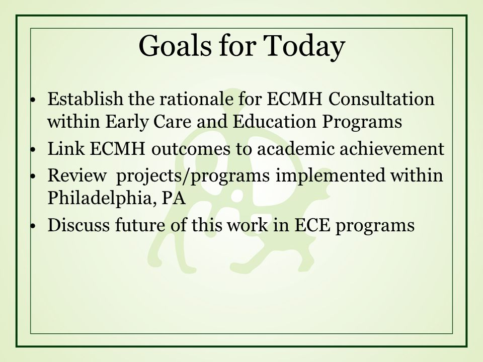 Goals for Today Establish the rationale for ECMH Consultation within Early Care and Education Programs Link ECMH outcomes to academic achievement Revi