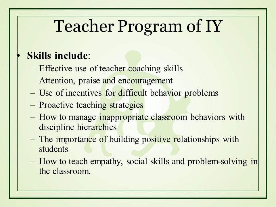 Teacher Program of IY Skills include: –Effective use of teacher coaching skills –Attention, praise and encouragement –Use of incentives for difficult