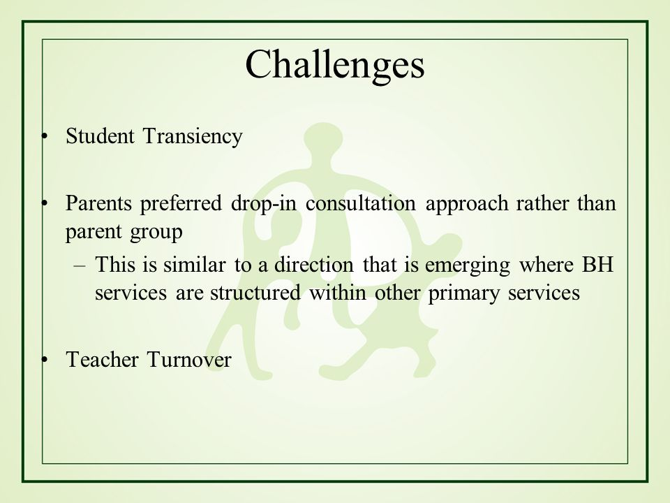 Challenges Student Transiency Parents preferred drop-in consultation approach rather than parent group –This is similar to a direction that is emergin
