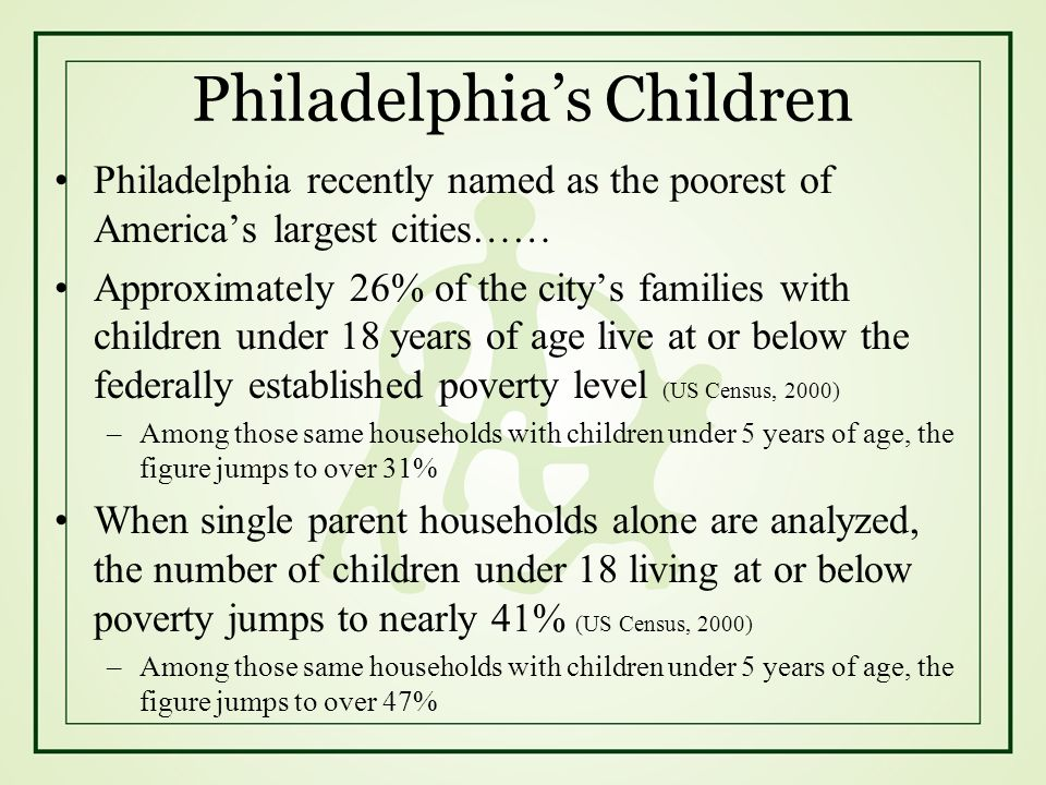 Philadelphias Children Philadelphia recently named as the poorest of Americas largest cities…… Approximately 26% of the citys families with children u