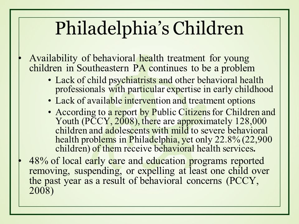 Philadelphias Children Availability of behavioral health treatment for young children in Southeastern PA continues to be a problem Lack of child psych