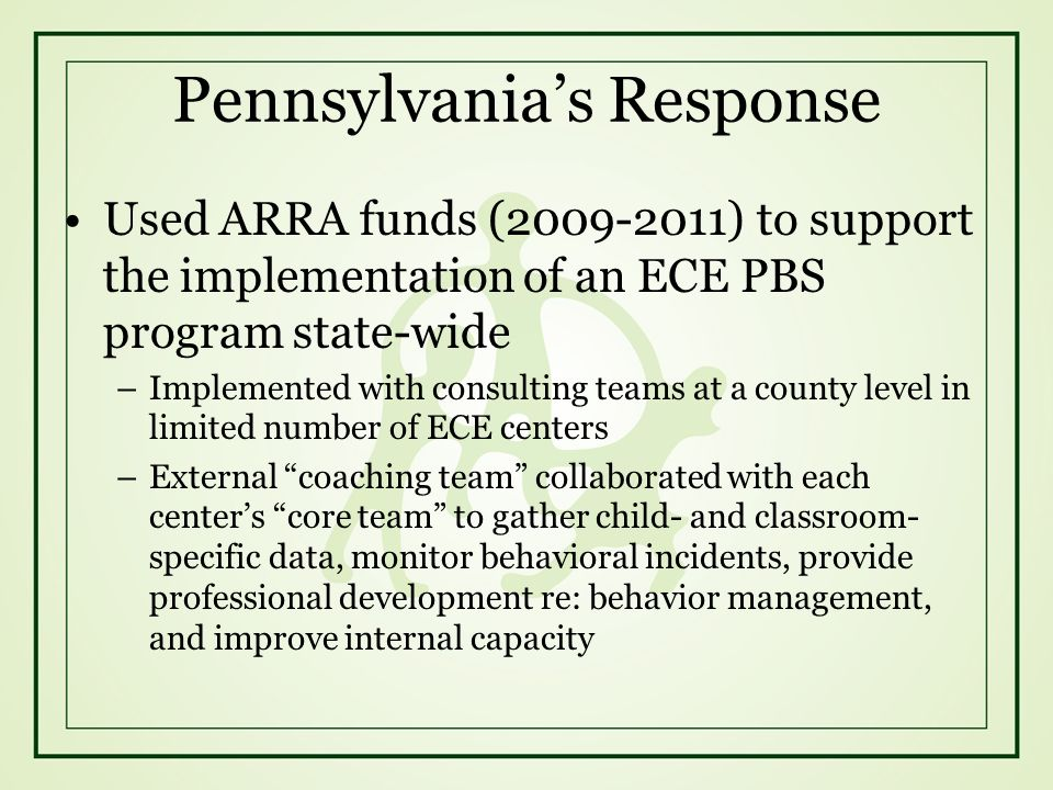 Pennsylvanias Response Used ARRA funds (2009-2011) to support the implementation of an ECE PBS program state-wide –Implemented with consulting teams a