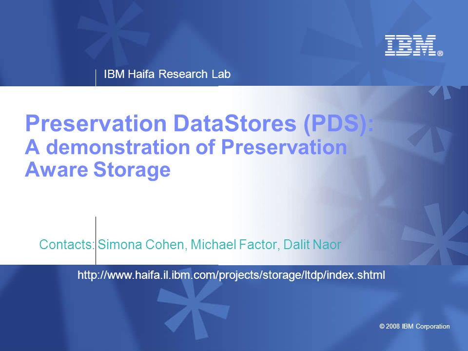 IBM Haifa Research Lab © 2008 IBM Corporation 2http://www.haifa.il.ibm.com/projects/storage/ltdp/index.shtml PDS Overview OAIS–based preservation-aware storage, media-agnostic, and generic storage to support logical preservation Manage preservation specific metadata –Compute fixity –Update technical provenance –Manage PDI RepInfo –Ensure referential integrity Storlet container –Module container that can execute restricted modules with predefined interfaces for data intensive functions, e.g., transformations, fixity calculations –Optimal scheduling –Update PDS modules, e.g., fixity algorithm, packaging format Managing availability/ data loss –Physically co-locate data and metadata –Cluster related AIPs on the same media unit, based upon their relative importance AIP identifier generation – globally unique identifiers Content Data Object Representation Information Reference ContextFixity Provenance Content Information Preservation Descriptive Information