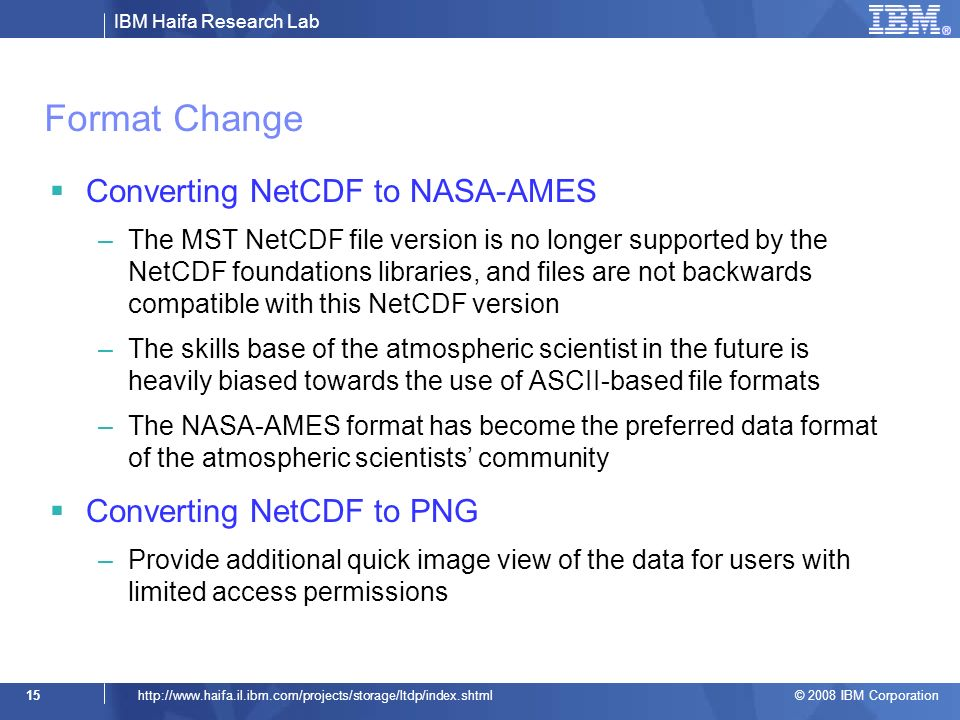 IBM Haifa Research Lab © 2008 IBM Corporation 15http://  Format Change Converting NetCDF to NASA-AMES –The MST NetCDF file version is no longer supported by the NetCDF foundations libraries, and files are not backwards compatible with this NetCDF version –The skills base of the atmospheric scientist in the future is heavily biased towards the use of ASCII-based file formats –The NASA-AMES format has become the preferred data format of the atmospheric scientists community Converting NetCDF to PNG –Provide additional quick image view of the data for users with limited access permissions
