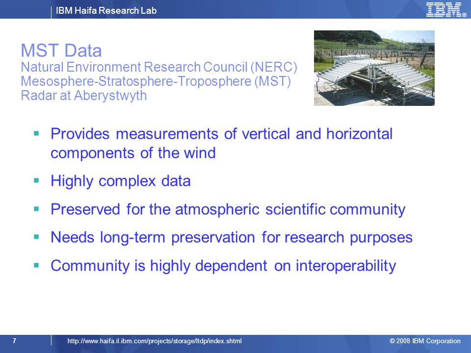 IBM Haifa Research Lab © 2008 IBM Corporation 7http://  MST Data Natural Environment Research Council (NERC) Mesosphere-Stratosphere-Troposphere (MST) Radar at Aberystwyth Provides measurements of vertical and horizontal components of the wind Highly complex data Preserved for the atmospheric scientific community Needs long-term preservation for research purposes Community is highly dependent on interoperability