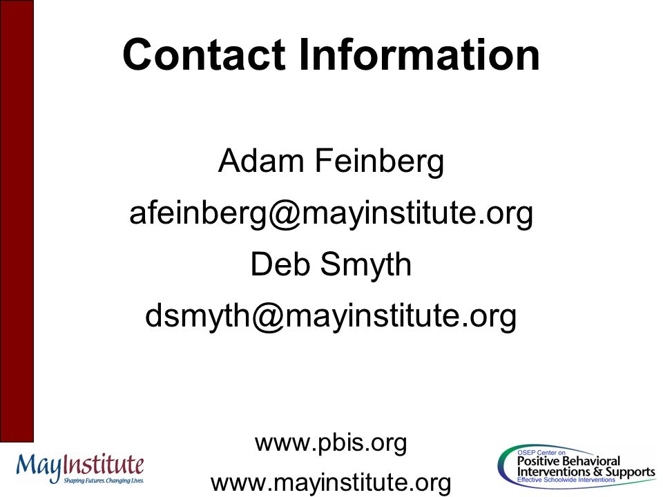 Contact Information Adam Feinberg afeinberg@mayinstitute.org Deb Smyth dsmyth@mayinstitute.org www.pbis.org www.mayinstitute.org