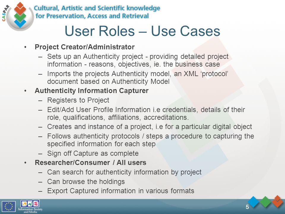 5 User Roles – Use Cases Project Creator/Administrator –Sets up an Authenticity project - providing detailed project information - reasons, objectives, ie.